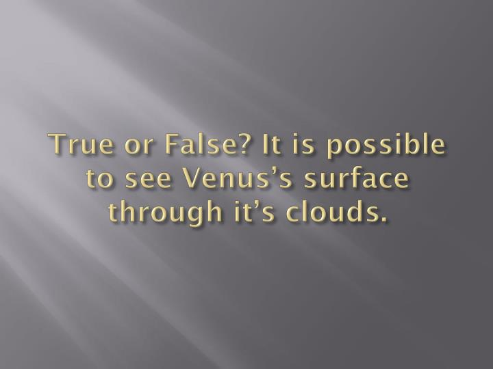 True or False? It is possible to see Venus's surface through it's clouds.