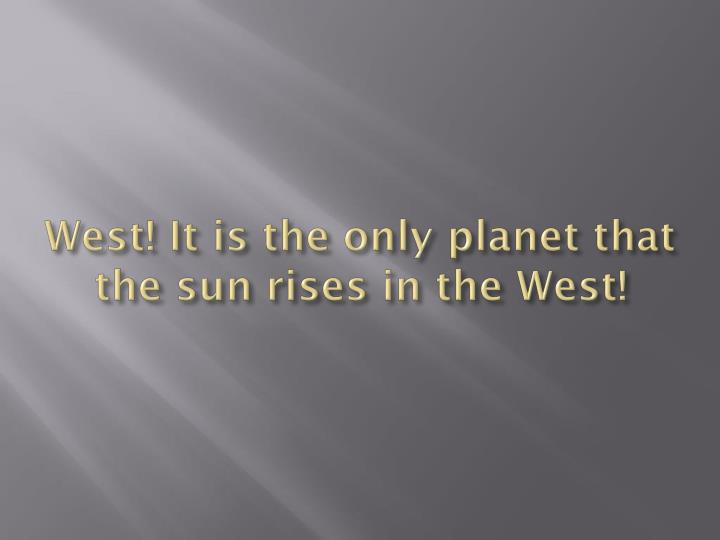 West! It is the only planet that the sun rises in the West!