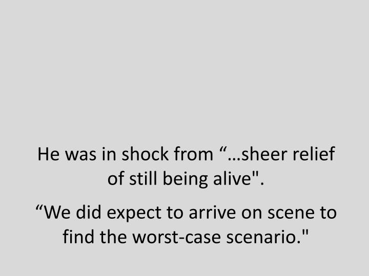 "He was in shock from ""…sheer relief of still being alive""."
