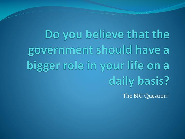 Do you believe that the government should have a bigger role in your life on a daily basis?