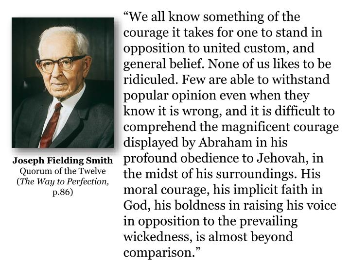 """We all know something of the courage it takes for one to stand in opposition to united custom, and general belief. None of us likes to be ridiculed. Few are able to withstand popular opinion even when they know it is wrong, and it is difficult to comprehend the magnificent courage displayed by Abraham in his profound obedience to Jehovah, in the midst of his surroundings. His moral courage, his implicit faith in God, his boldness in raising his voice in opposition to the prevailing wickedness, is almost beyond"
