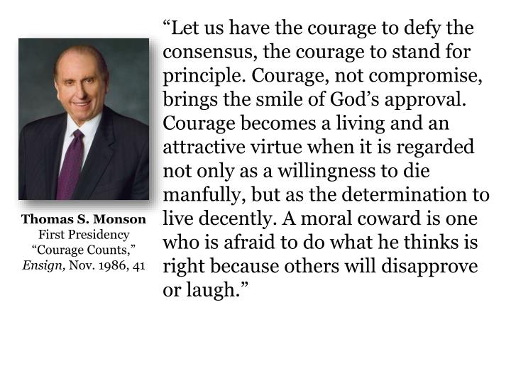 """Let us have the courage to defy the consensus, the courage to stand for principle. Courage, not compromise, brings the smile of God's approval. Courage becomes a living and an attractive virtue when it is regarded not only as a willingness to die manfully, but as the determination to live decently. A moral coward is one who is afraid to do what he thinks is right because others will disapprove or laugh"