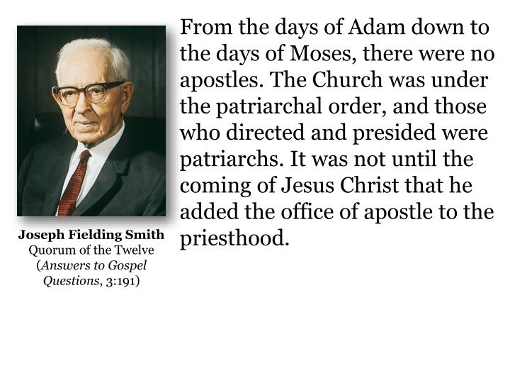 From the days of Adam down to the days of Moses, there were no apostles. The Church was under the patriarchal order, and those who directed and presided were patriarchs. It was not until the coming of Jesus Christ that he added the office of apostle to the priesthood.