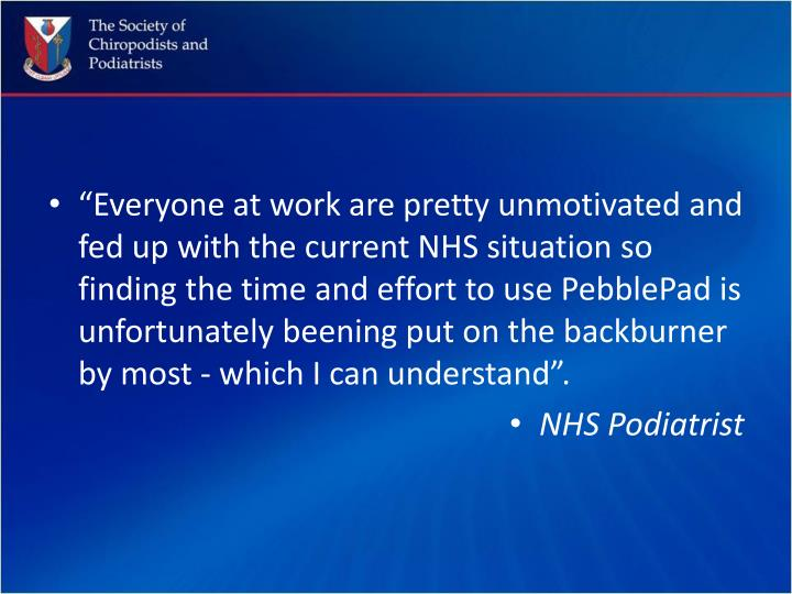 """Everyone at work are pretty unmotivated and fed up with the current NHS situation so finding the time and effort to use PebblePad is unfortunately"