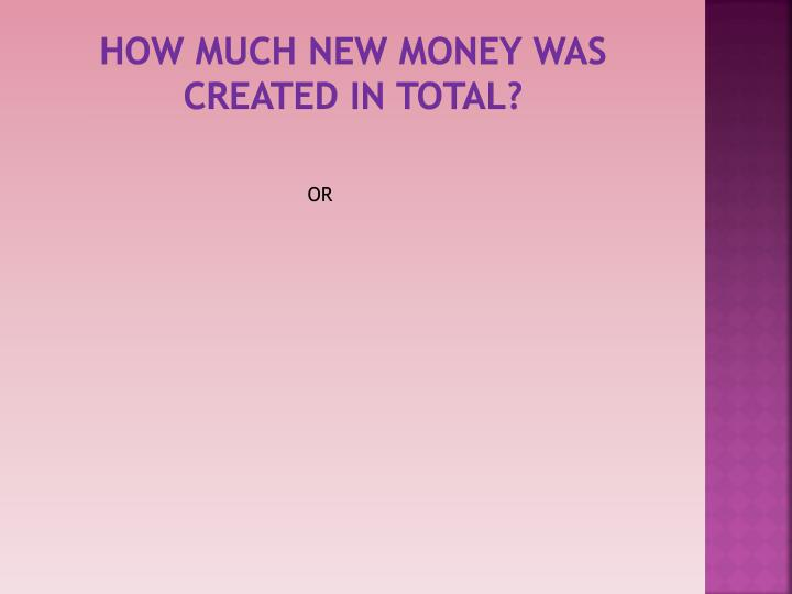 How much new money was created in total?