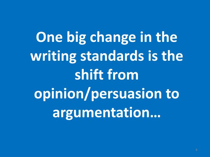 One big change in the writing standards is the shift from opinion/persuasion to argumentation…