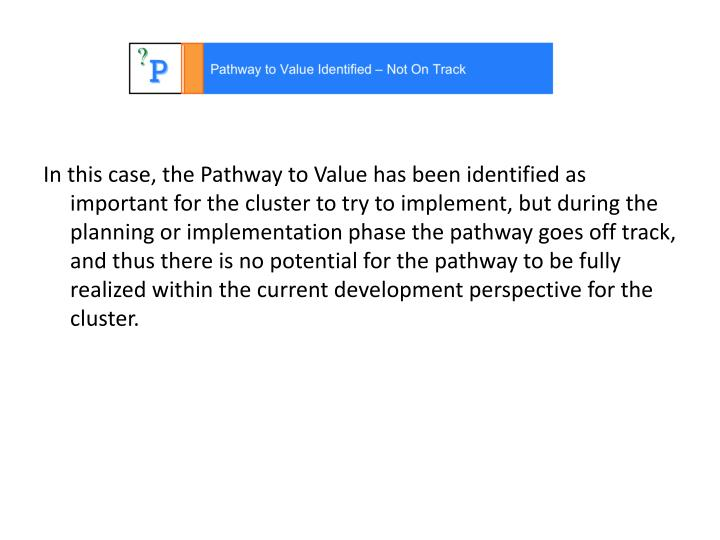 In this case, the Pathway to Value has been identified as important for the cluster to try to implement, but during the planning or implementation phase the pathway goes off track, and thus there is no potential for the pathway to be fully realized within the current development perspective for the cluster.
