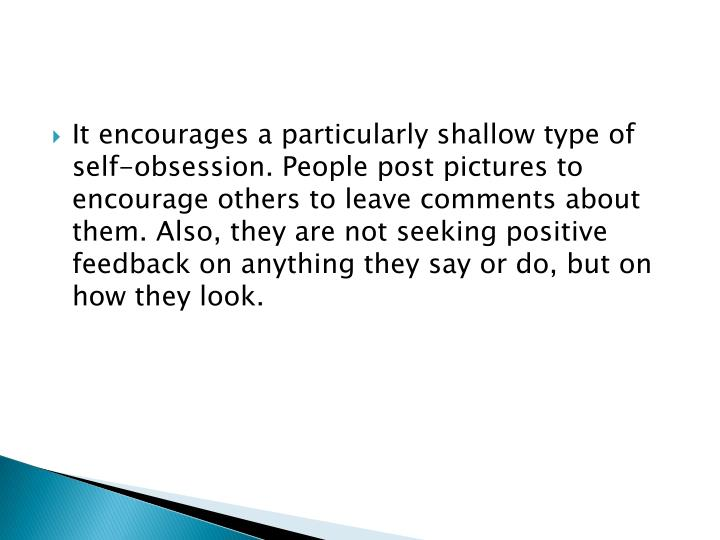 It encourages a particularly shallow type of self-obsession. People post pictures to encourage others to leave comments about them. Also, they are not seeking positive feedback on anything they say or do, but on how they look.
