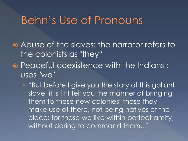 position and authority of the narrator in behns oroonoko What is different, most interestingly, in oroonoko, is the narrative position all descriptions on oroonoko' land, appearance, feelings, thoughts, events in his life, both in his native land and in britain, and his revolution is narrated through a female word and world, the female author.