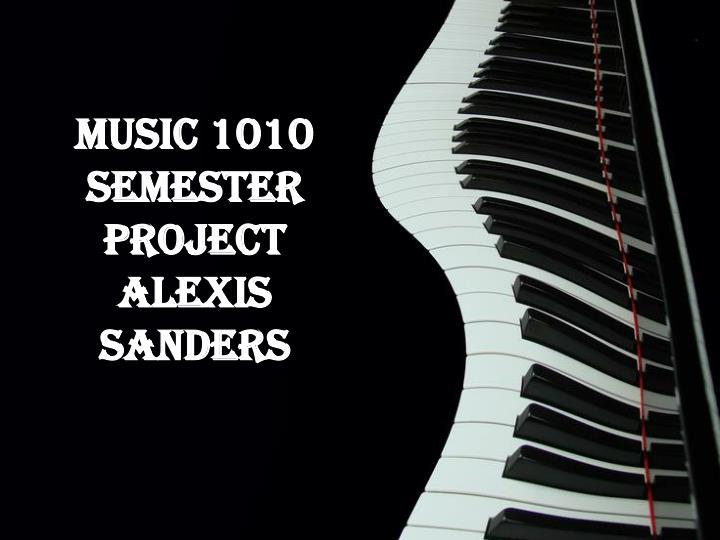 Music 1010 semester project alexis sanders