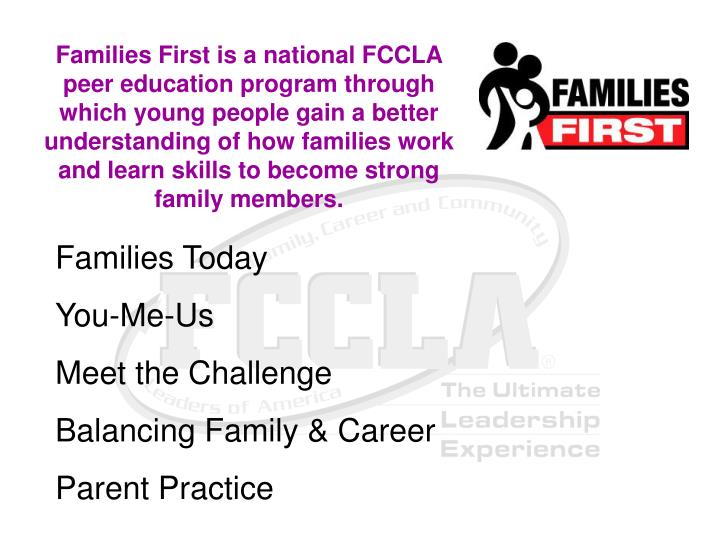 Families First is a national FCCLA peer education program through which young people gain a better understanding of how families work and learn skills to become strong family members.