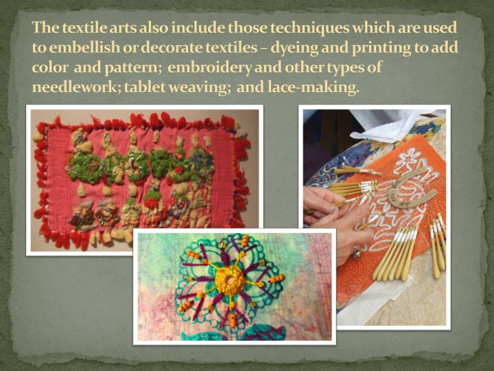 The textile arts also include those techniques which are used to embellish or decorate textiles