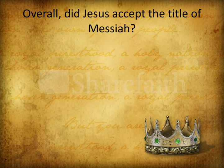 Overall, did Jesus accept the title of Messiah?