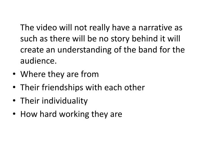 The video will not really have a narrative as such as there will be no story behind it will create an understanding of the band for the audience.