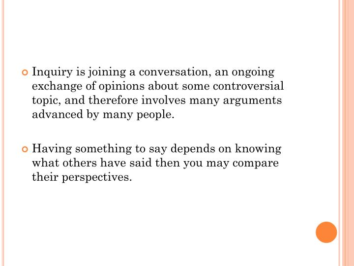 Inquiry is joining a conversation, an ongoing exchange of opinions about some controversial topic, a...