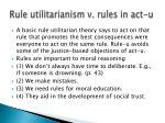 rule utilitarianism v rules in act u