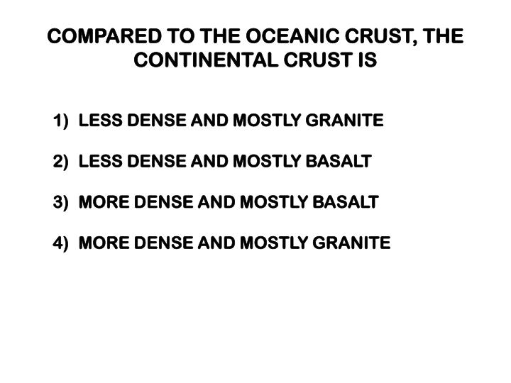 COMPARED TO THE OCEANIC CRUST, THE CONTINENTAL CRUST IS