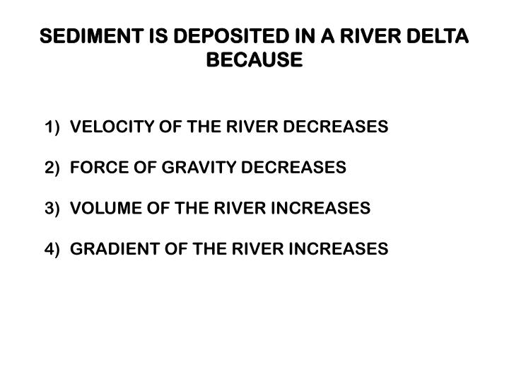SEDIMENT IS DEPOSITED IN A RIVER DELTA BECAUSE