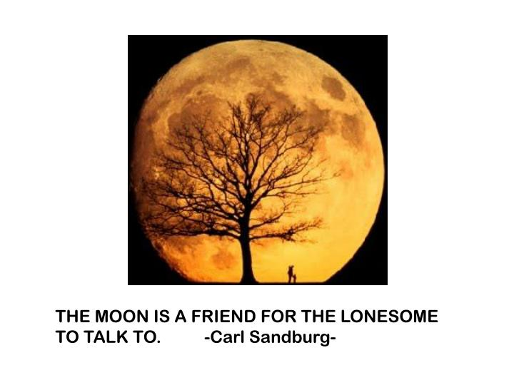 THE MOON IS A FRIEND FOR THE LONESOME TO TALK TO.          -