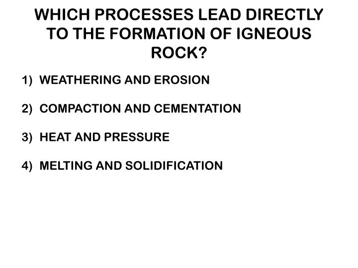 WHICH PROCESSES LEAD DIRECTLY TO THE FORMATION OF IGNEOUS ROCK?