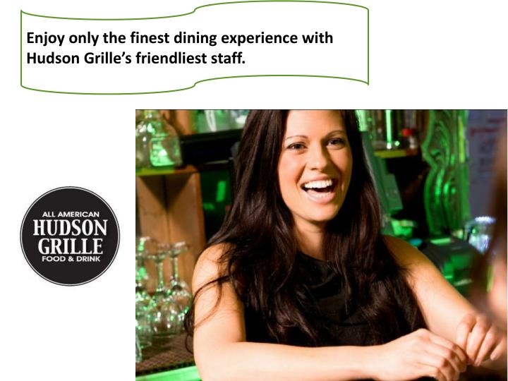 Enjoy only the finest dining experience with Hudson Grille's friendliest staff.