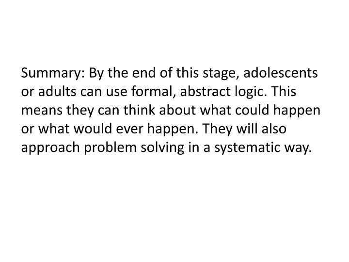 Summary: By the end of this stage, adolescents or adults can use formal, abstract logic. This means they can think about what could happen or what would ever happen. They will also approach problem solving in a systematic way.