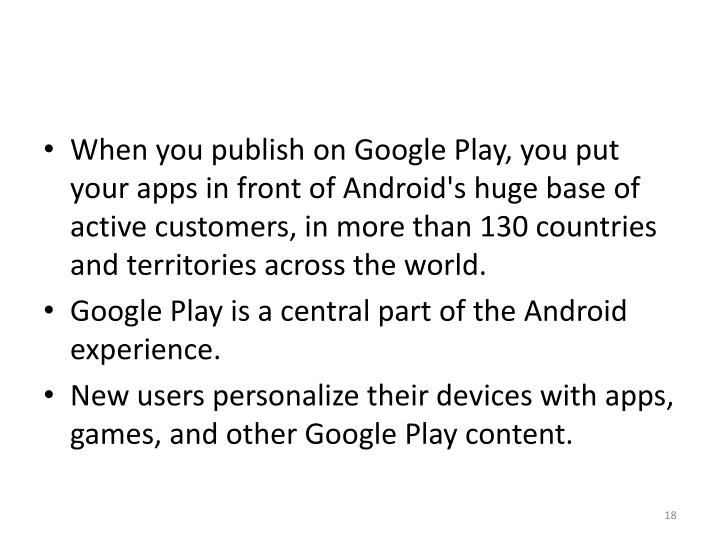 When you publish on Google Play, you put your apps in front of Android's huge base of active customers, in more than 130 countries and territories across the world.