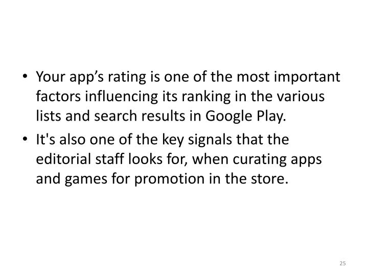 Your app's rating is one of the most important factors influencing its ranking in the various lists and search results in Google Play.