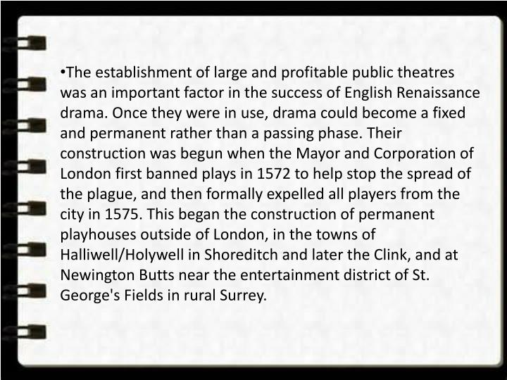 The establishment of large and profitable public theatres was an important factor in the success of English Renaissance drama. Once they were in use, drama could become a fixed and permanent rather than a passing phase. Their construction was begun when the Mayor and Corporation of London first banned plays in 1572 to help stop the spread of the plague, and then formally expelled all players from the city in 1575. This began the construction of permanent playhouses outside of London, in the towns of Halliwell/