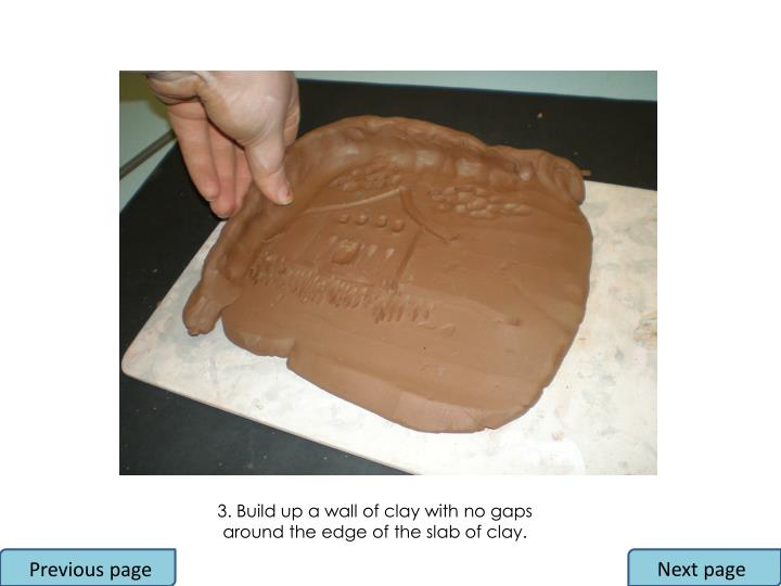 3. Build up a wall of clay with no gaps around the edge of the slab of clay.