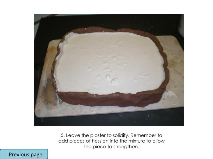 5. Leave the plaster to solidify. Remember to add pieces of hessian into the mixture to allow the piece to strengthen.