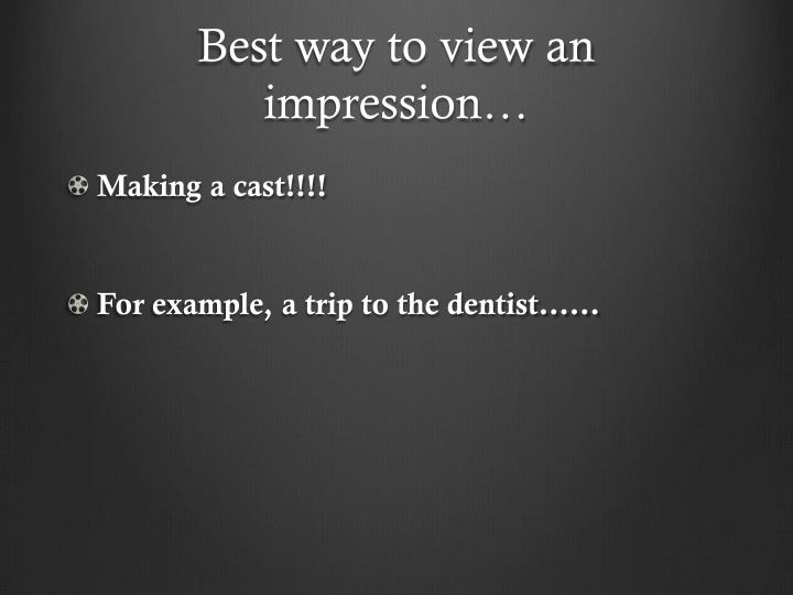 Best way to view an impression…