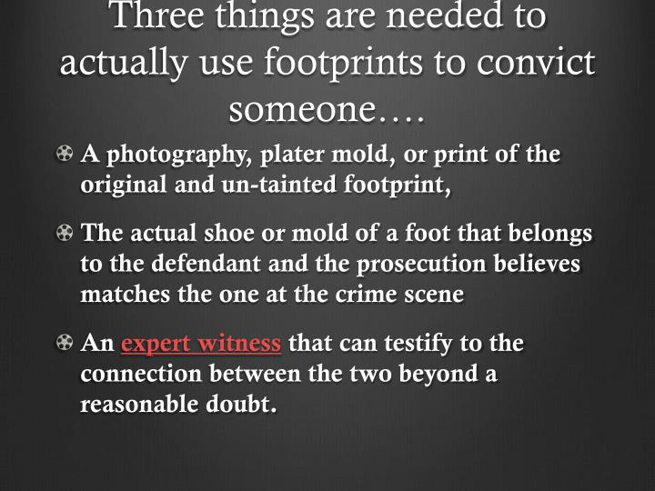 Three things are needed to actually use footprints to convict someone….