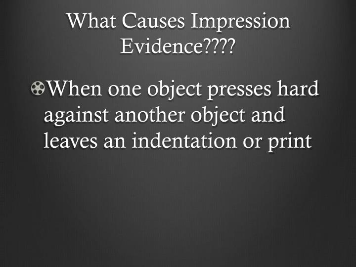 What Causes Impression Evidence????