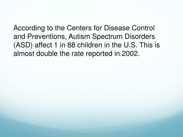 According to the Centers for Disease Control and Preventions, Autism Spectrum Disorders (ASD) affect 1 in 88 children in the U.S. This is almost double the rate reported in 2002.