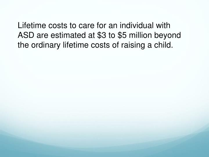 Lifetime costs to care for an individual with ASD are estimated at $3 to