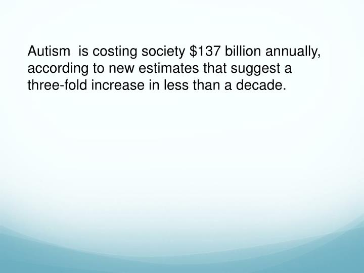 Autism  is costing society $137 billion annually, according to new estimates that suggest a three-fold increase in less than a decade.