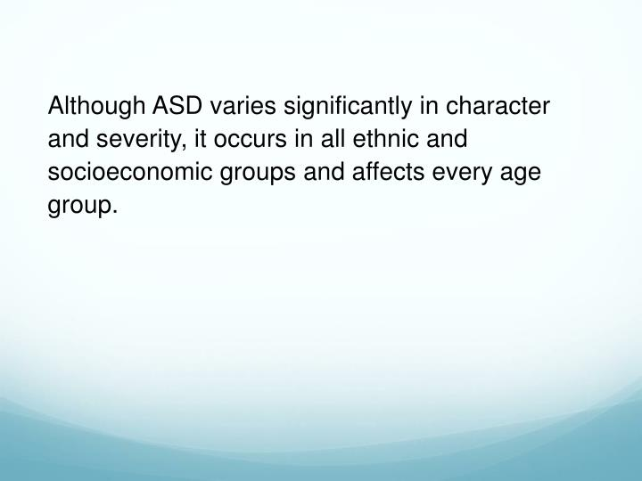 Although ASD varies significantly in character and severity, it occurs in all ethnic and socioeconomic groups and affects every age group.