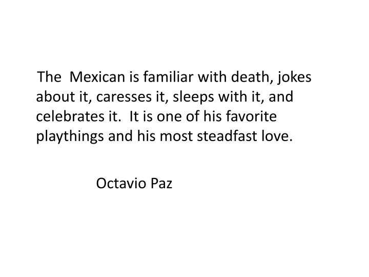 The  Mexican is familiar with death, jokes about it, caresses it, sleeps with it, and celebrates it.  It is one of his favorite playthings and his most steadfast love.