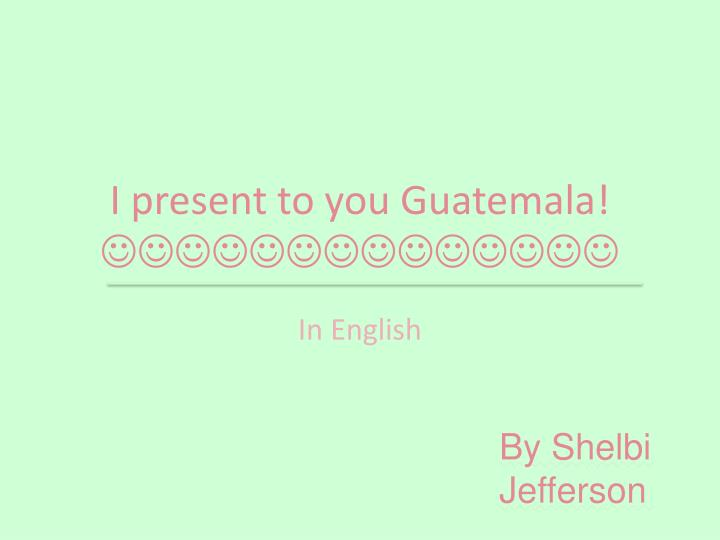 I present to you guatemala