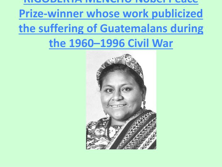 RIGOBERTA MENCHU Nobel Peace Prize-winner whose work publicized the suffering of Guatemalans during the 1960–1996 Civil War