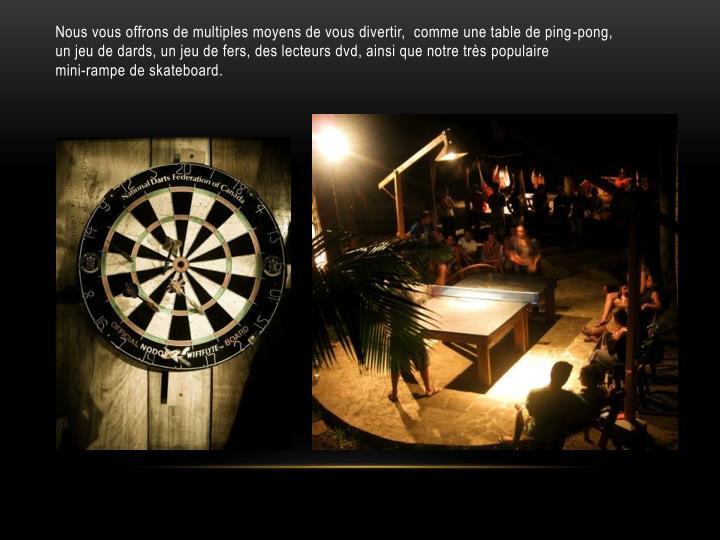 Nous vous offrons de multiples moyens de vous divertir,  comme une table de ping-pong, un jeu de dards, un jeu de fers, des lecteurs dvd, ainsi que notre très populaire