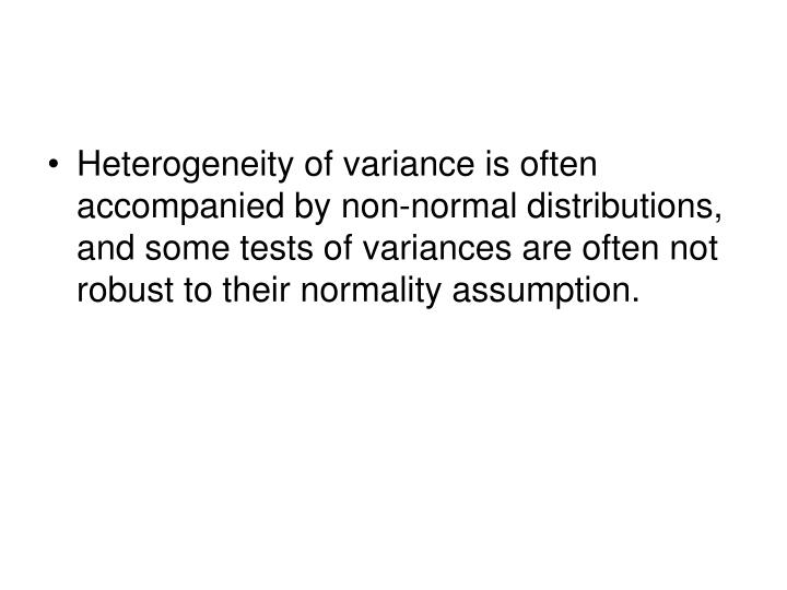 Heterogeneity of variance is often accompanied by non-normal distributions, and some tests of variances are often not robust to their normality assumption.