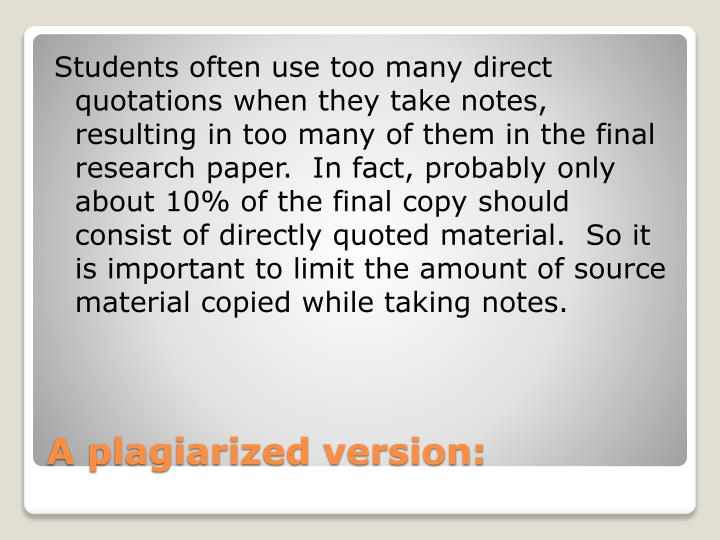 Students often use too many direct quotations when they take notes, resulting in too many of them in the final research paper.  In fact, probably only about 10% of the final copy should consist of directly quoted material.  So it is important to limit the amount of source material copied while taking notes.