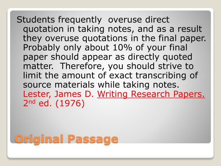 Students frequently  overuse direct quotation in taking notes, and as a result they overuse quotations in the final paper.  Probably only about 10% of your final paper should appear as directly quoted matter.  Therefore, you should strive to limit the amount of exact transcribing of source materials while taking notes.