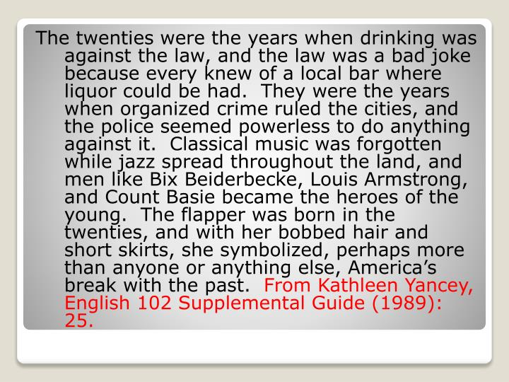 The twenties were the years when drinking was against the law, and the law was a bad joke because every