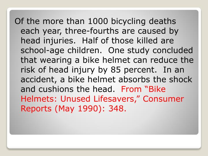 Of the more than 1000 bicycling deaths each year, three-fourths are caused by head injuries.  Half of those killed are school-age children.  One study concluded that wearing a bike helmet can reduce the risk of head injury by 85 percent.  In an accident, a bike helmet absorbs the shock and cushions the head.