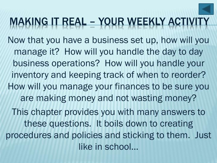 Now that you have a business set up, how will you manage it?  How will you handle the day to day business operations?  How will you handle your inventory and keeping track of when to reorder?  How will you manage your finances to be sure you are making money and not wasting money?