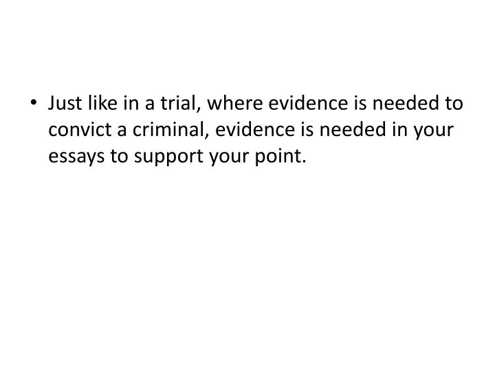 Just like in a trial, where evidence is needed to convict a criminal, evidence is needed in your essays to support your point.