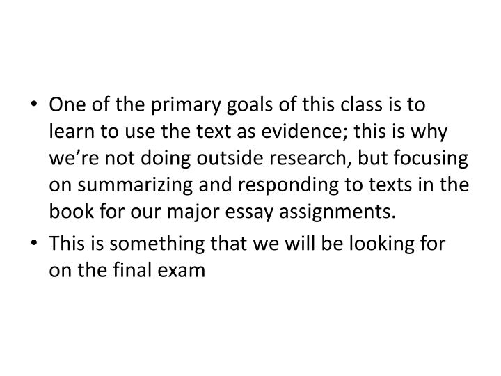 One of the primary goals of this class is to learn to use the text as evidence; this is why we're not doing outside research, but focusing on summarizing and responding to texts in the book for our major essay assignments.